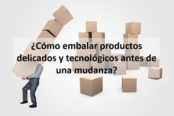 ¿Cómo embalar productos delicados y tecnológicos antes de una mudanza?